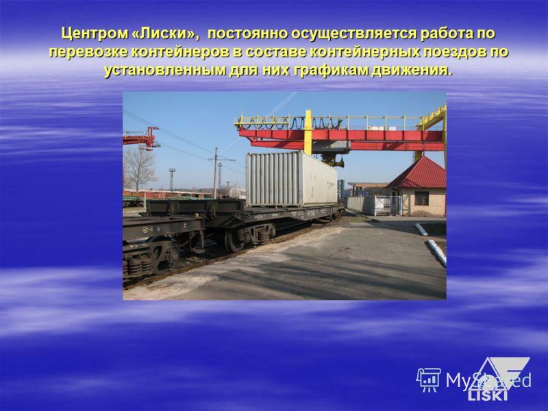Центром «Лиски», постоянно осуществляется работа по перевозке контейнеров в составе контейнерных поездов по установленным для них графикам движения.