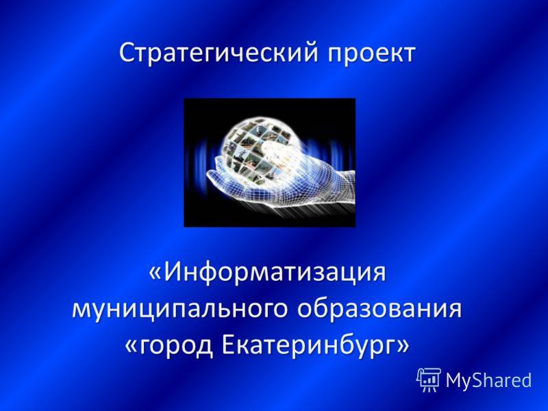 Стратегический проект «Информатизация муниципального образования «город Екатеринбург»