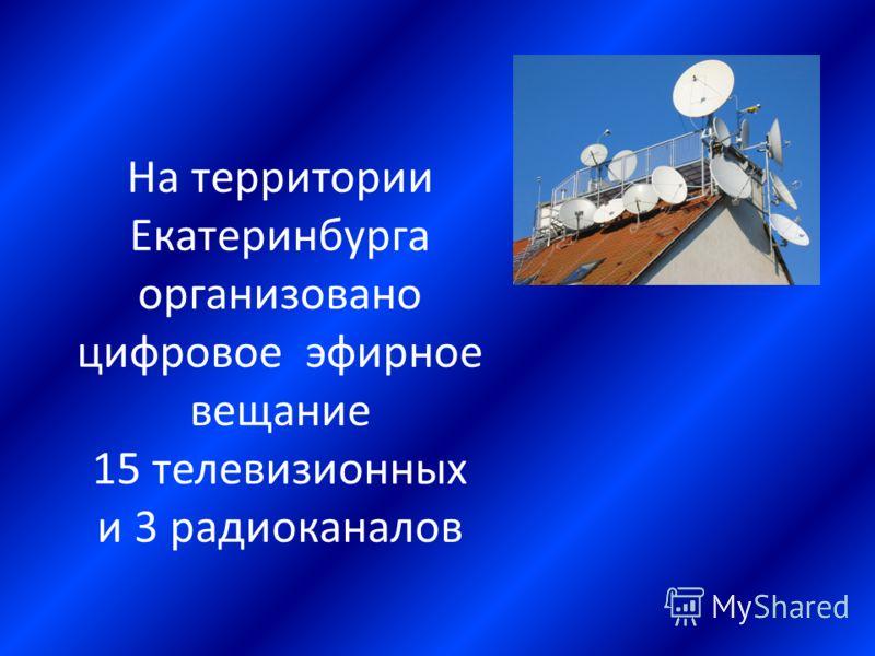 На территории Екатеринбурга организовано цифровое эфирное вещание 15 телевизионных и 3 радиоканалов