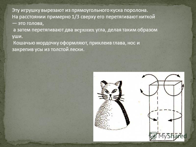 Эту игрушку вырезают из прямоугольного куска поролона. На расстоянии примерно 1/3 сверху его перетягивают ниткой это голова, а затем перетягивают два верхних угла, делая таким образом уши. Кошачью мордочку оформляют, приклеив глава, нос и закрепив ус