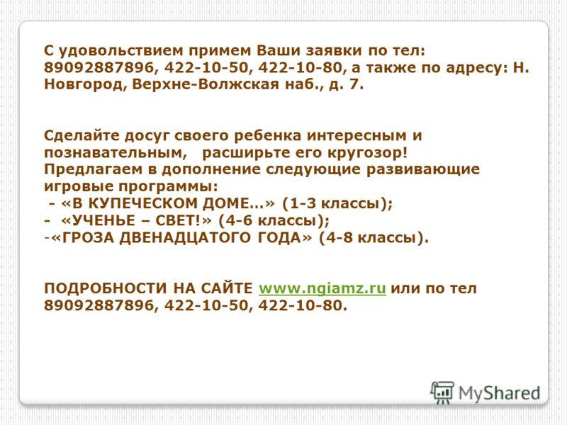 С удовольствием примем Ваши заявки по тел: 89092887896, 422-10-50, 422-10-80, а также по адресу: Н. Новгород, Верхне-Волжская наб., д. 7. Сделайте досуг своего ребенка интересным и познавательным, расширьте его кругозор! Предлагаем в дополнение следу