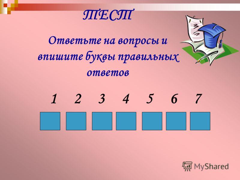 ТЕСТ Ответьте на вопросы и впишите буквы правильных ответов 1234567