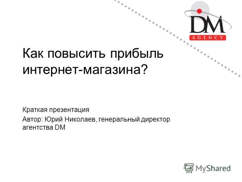 Как повысить прибыль интернет-магазина? Краткая презентация Автор: Юрий Николаев, генеральный директор агентства DM