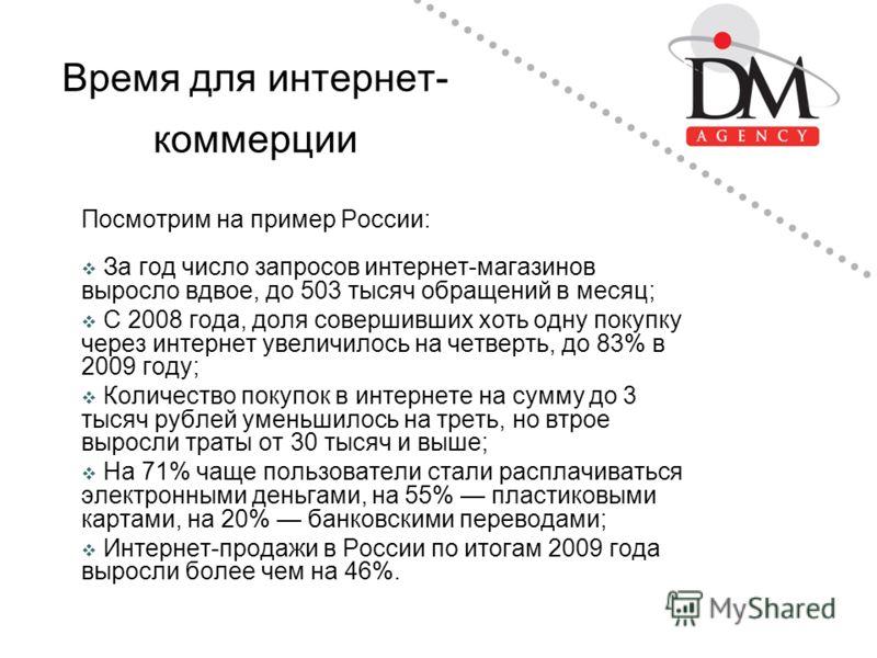Время для интернет- коммерции Посмотрим на пример России: За год число запросов интернет-магазинов выросло вдвое, до 503 тысяч обращений в месяц; С 2008 года, доля совершивших хоть одну покупку через интернет увеличилось на четверть, до 83% в 2009 го