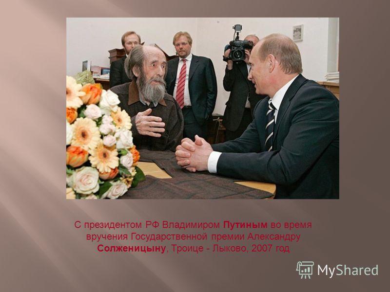 С президентом РФ Владимиром Путиным во время вручения Государственной премии Александру Солженицыну, Троице - Лыково, 2007 год