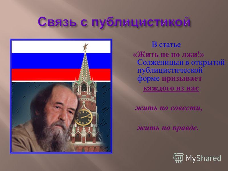 В статье « Жить не по лжи !» Солженицын в открытой публицистической форме призывает каждого из нас жить по совести, жить по правде.