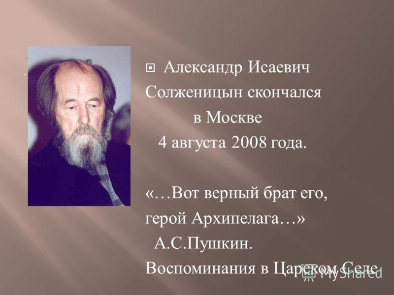 .. Александр Исаевич Солженицын скончался в Москве 4 августа 2008 года. «… Вот верный брат его, герой Архипелага …» А. С. Пушкин. Воспоминания в Царском Селе