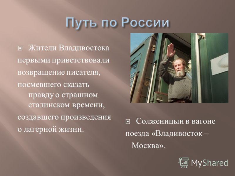Жители Владивостока первыми приветствовали возвращение писателя, посмевшего сказать правду о страшном сталинском времени, создавшего произведения о лагерной жизни. Солженицын в вагоне поезда « Владивосток – Москва ».