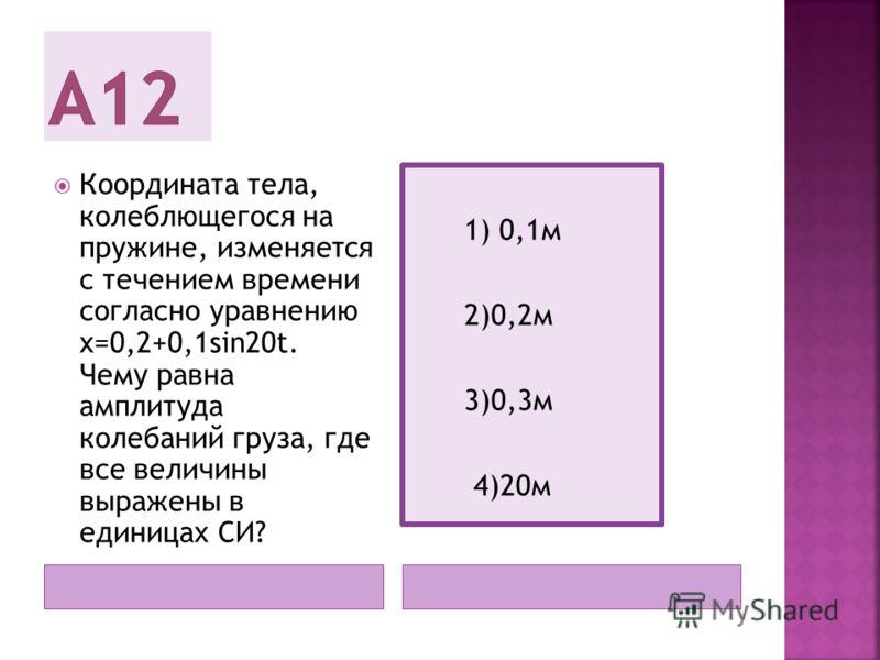 Координата тела, колеблющегося на пружине, изменяется с течением времени согласно уравнению x=0,2+0,1sin20t. Чему равна амплитуда колебаний груза, где все величины выражены в единицах СИ? 1) 0,1м 2)0,2м 3)0,3м 4)20м