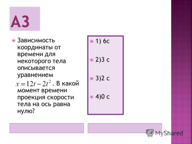 Зависимость координаты от времени для некоторого тела описывается уравнением. В какой момент времени проекция скорости тела на ось равна нулю? 1) 6с 2)3 с 3)2 с 4)0 с