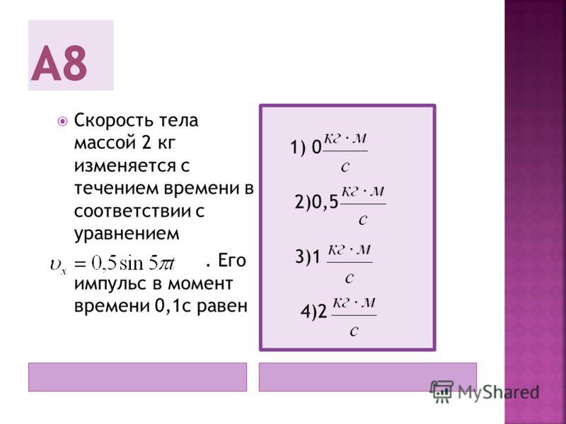 Скорость тела массой 2 кг изменяется с течением времени в соответствии с уравнением. Его импульс в момент времени 0,1с равен 1) 0 2)0,5 3)1 4)2