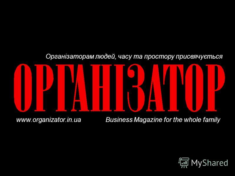 Організаторам людей, часу та простору присвячується www.organizator.in.ua Business Magazine for the whole family