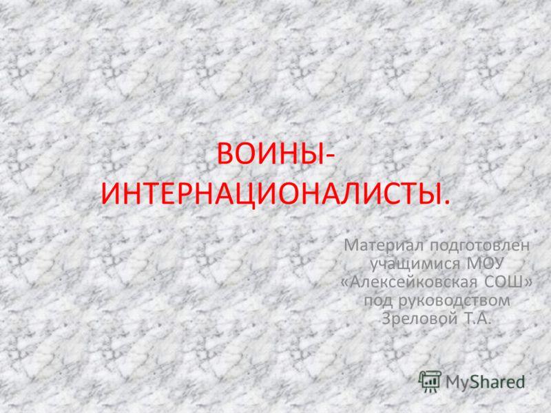 ВОИНЫ- ИНТЕРНАЦИОНАЛИСТЫ. Материал подготовлен учащимися МОУ «Алексейковская СОШ» под руководством Зреловой Т.А.