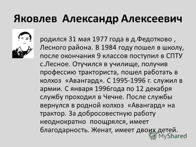 Яковлев Александр Алексеевич родился 31 мая 1977 года в д.Федотково, Лесного района. В 1984 году пошел в школу, после окончания 9 классов поступил в СПТУ с.Лесное. Отучился в училище, получив профессию тракториста, пошел работать в колхоз «Авангард».