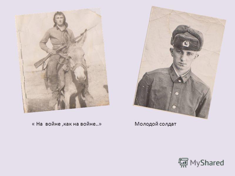 « На войне,как на войне..» Молодой солдат