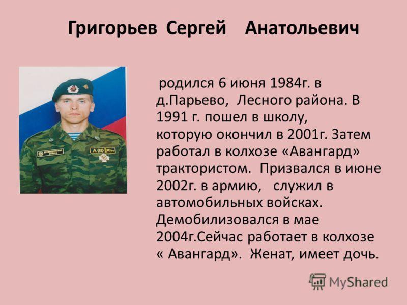 родился 6 июня 1984г. в д.Парьево, Лесного района. В 1991 г. пошел в школу, которую окончил в 2001г. Затем работал в колхозе «Авангард» трактористом. Призвался в июне 2002г. в армию, служил в автомобильных войсках. Демобилизовался в мае 2004г.Сейчас