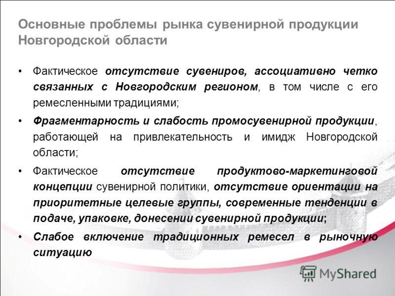 Основные проблемы рынка сувенирной продукции Новгородской области Фактическое отсутствие сувениров, ассоциативно четко связанных с Новгородским регионом, в том числе с его ремесленными традициями; Фрагментарность и слабость промосувенирной продукции,