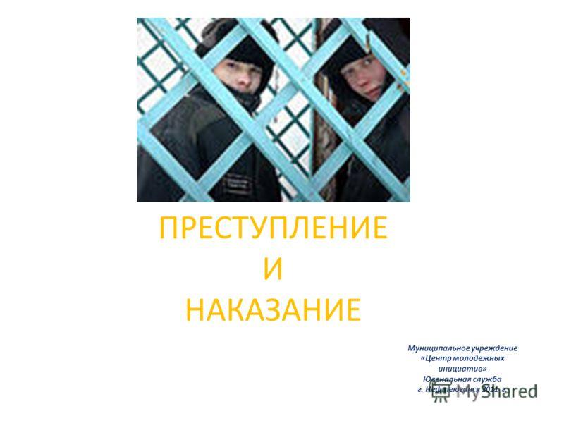 ПРЕСТУПЛЕНИЕ И НАКАЗАНИЕ Муниципальное учреждение «Центр молодежных инициатив» Ювенальная служба г. Нефтеюганск 2011 г.