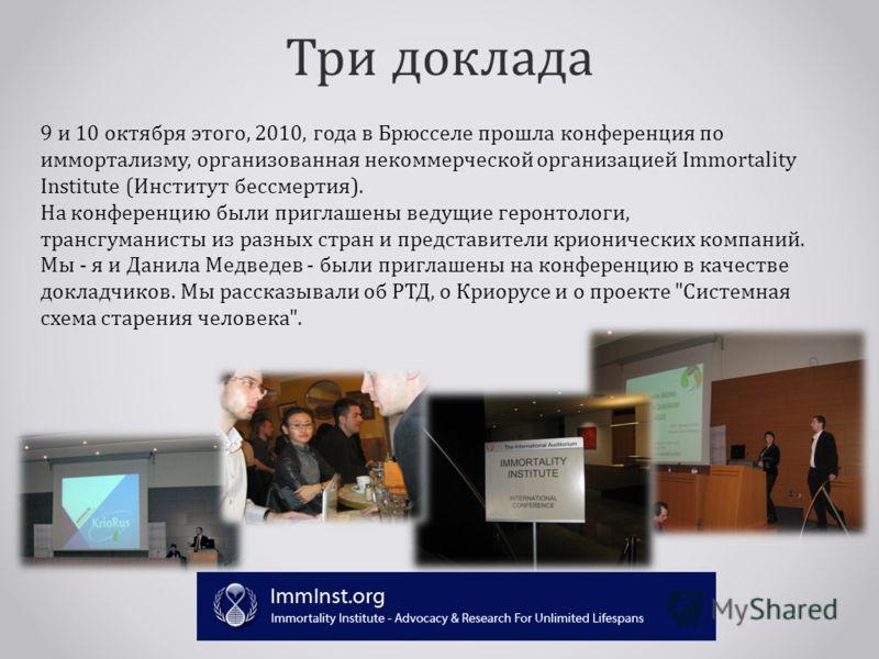 Три доклада 9 и 10 октября этого, 2010, года в Брюсселе прошла конференция по иммортализму, организованная некоммерческой организацией Immortality Institute (Институт бессмертия). На конференцию были приглашены ведущие геронтологи, трансгуманисты из