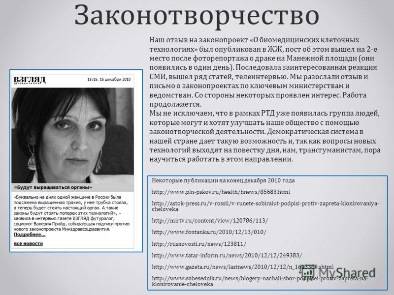 Законотворчество Некоторые публикации на конец декабря 2010 года http://www.pln-pskov.ru/health/hnews/85683.html http://astok-press.ru/v-rossii/v-runete-sobiraiut-podpisi-protiv-zapreta-klonirovaniya- cheloveka http://mirtv.ru/content/view/120786/113