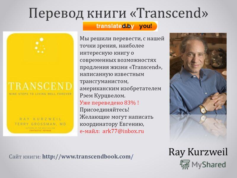 Перевод книги «Transcend» Ray Kurzweil Мы решили перевести, с нашей точки зрения, наиболее интересную книгу о современных возможностях продления жизни «Transcend», написанную известным трансгуманистом, американским изобретателем Рэем Курцвелом. Уже п