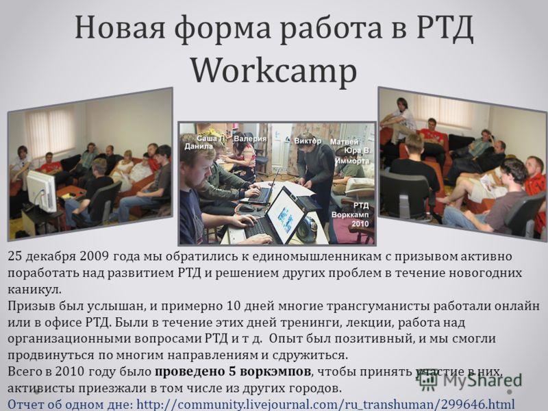 Новая форма работа в РТД Workcamp 25 декабря 2009 года мы обратились к единомышленникам с призывом активно поработать над развитием РТД и решением других проблем в течение новогодних каникул. Призыв был услышан, и примерно 10 дней многие трансгуманис