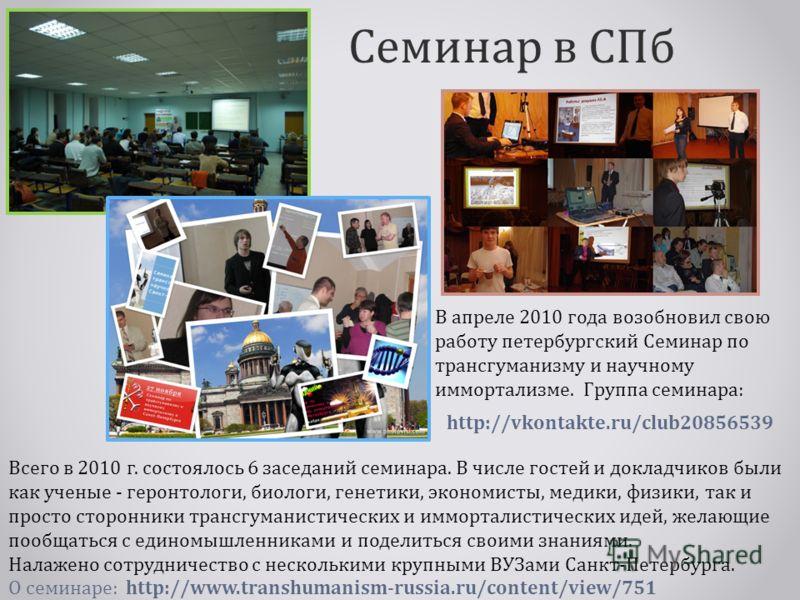 Семинар в СПб В апреле 2010 года возобновил свою работу петербургский Семинар по трансгуманизму и научному иммортализмe. Группа семинара: Всего в 2010 г. состоялось 6 заседаний семинара. В числе гостей и докладчиков были как ученые - геронтологи, био