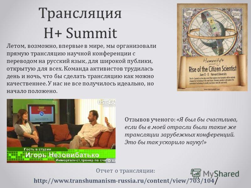 Трансляция H+ Summit Отчет о трансляции: http://www.transhumanism-russia.ru/content/view/703/104 / Летом, возможно, впервые в мире, мы организовали прямую трансляцию научной конференции с переводом на русский язык, для широкой публики, открытую для в