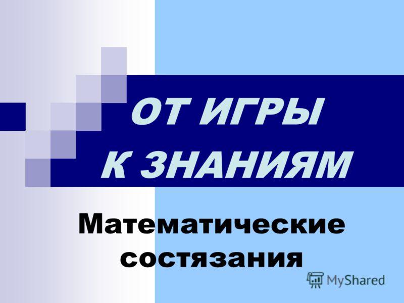 Математические состязания ОТ ИГРЫ К ЗНАНИЯМ