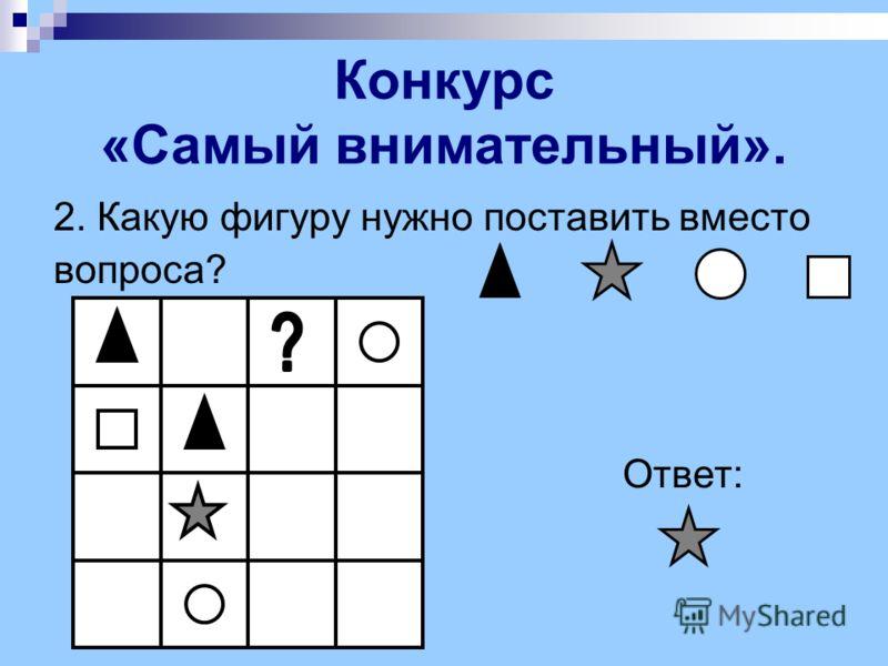 2. Какую фигуру нужно поставить вместо вопроса? Ответ: Конкурс «Самый внимательный».