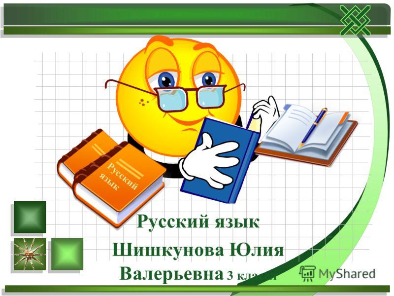 Русский язык Шишкунова Юлия Валерьевна 3 классл Русский язык