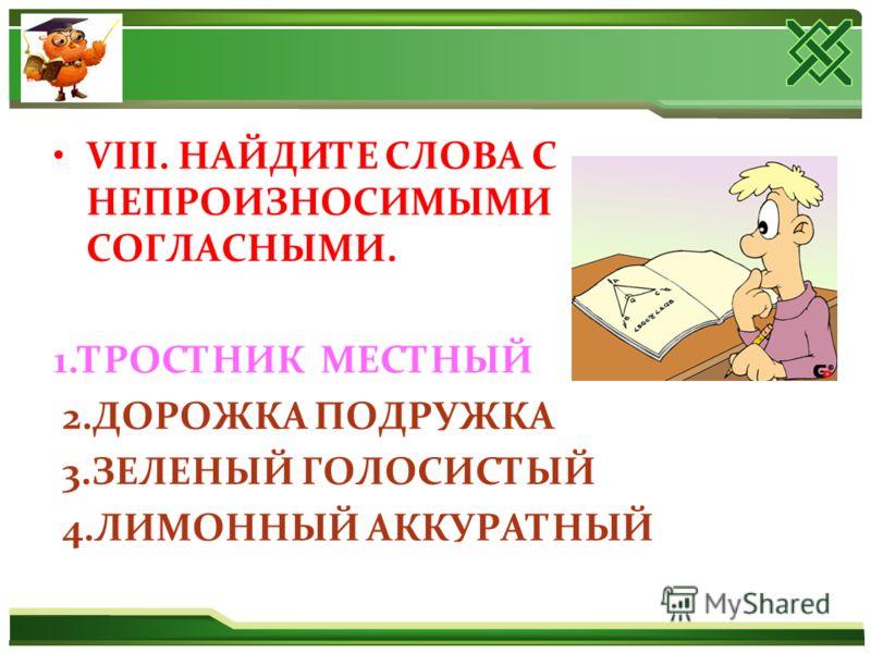 VIII. НАЙДИТЕ СЛОВА С НЕПРОИЗНОСИМЫМИ СОГЛАСНЫМИ. 1.ТРОСТНИК МЕСТНЫЙ 2.ДОРОЖКА ПОДРУЖКА 3.ЗЕЛЕНЫЙ ГОЛОСИСТЫЙ 4.ЛИМОННЫЙ АККУРАТНЫЙ