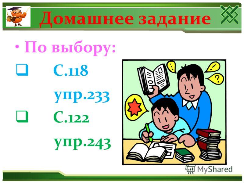 Домашнее задание По выбору: С.118 упр.233 С.122 упр.243