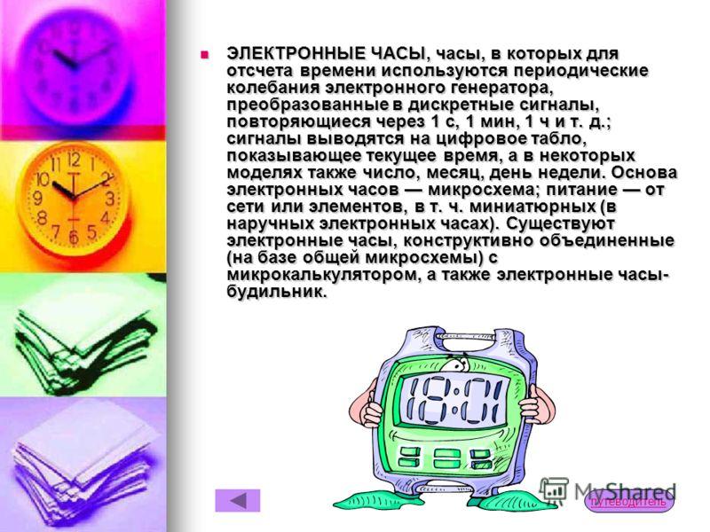 ЭЛЕКТРИЧЕСКИЕ ЧАСЫ (электромеханические часы), работают от источника электрической энергии, который через контакты, управляемые маятником или балансом, периодически подключается к электроприводу стрелок. ЭЛЕКТРОННО-МЕХАНИЧЕСКИЕ ЧАСЫ, часы, в которых