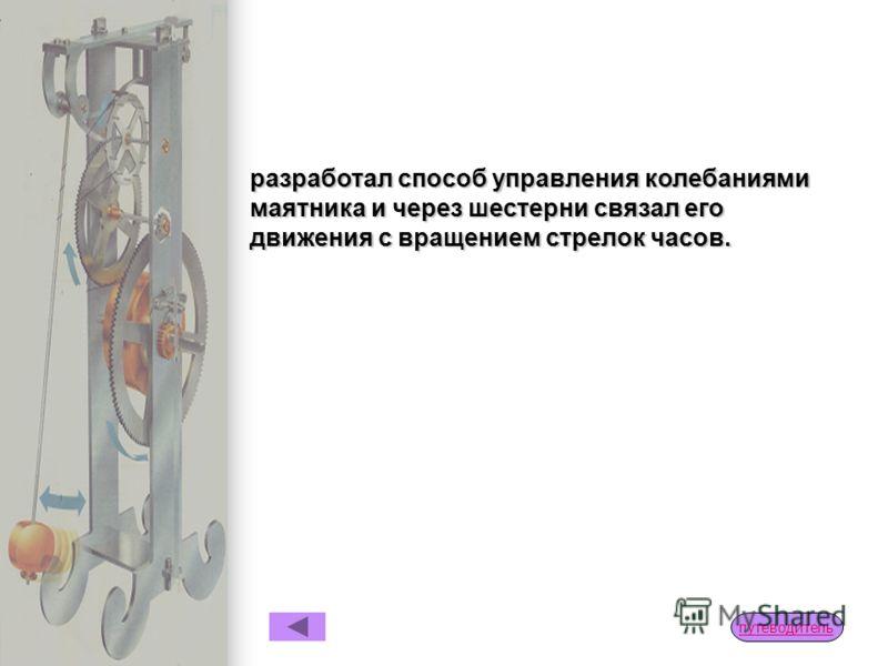 Маятниковые часы В 1656 г. Христиан Гюйгенс (1629 – 1695), голландский физик, изобрел первые точные маятниковые часы. Его конструкция была основана на наблюдении за колебаниями маятника Галилео Галилея (1564 – 1642) – он заметил, что колебания повтор