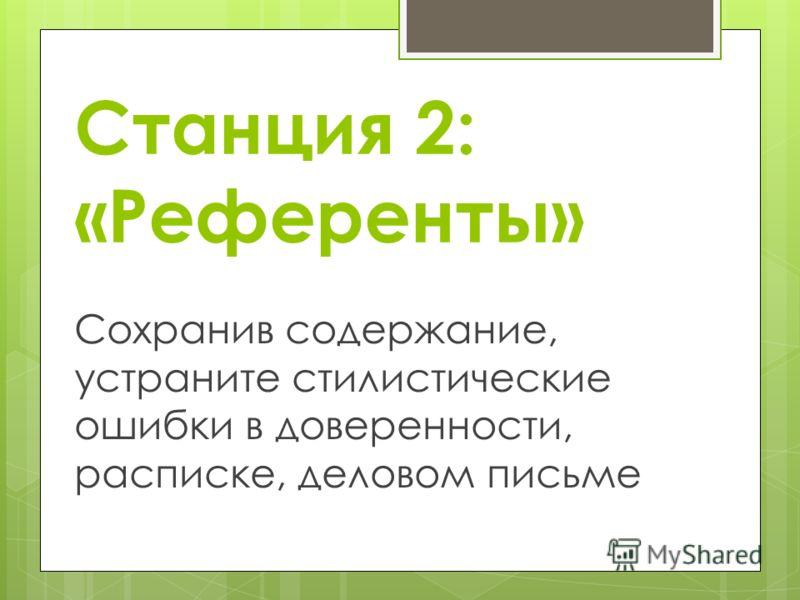 Станция 2: «Референты» Сохранив содержание, устраните стилистические ошибки в доверенности, расписке, деловом письме