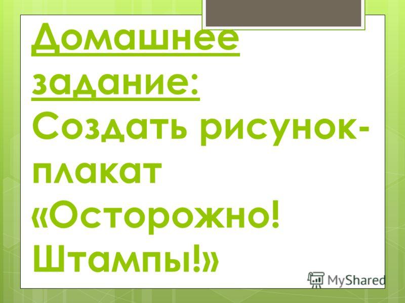 Домашнее задание: Создать рисунок- плакат «Осторожно! Штампы!»