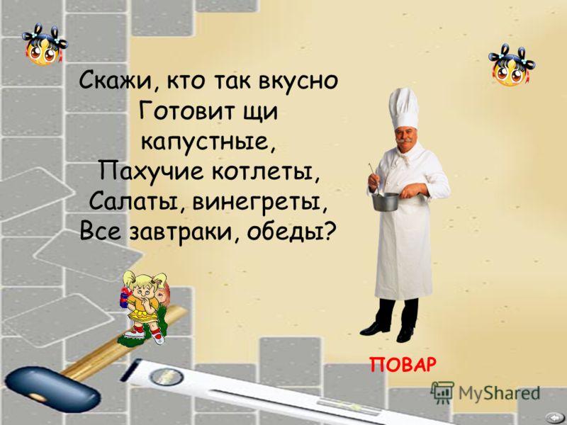 ПОВАР Скажи, кто так вкусно Готовит щи капустные, Пахучие котлеты, Салаты, винегреты, Все завтраки, обеды?