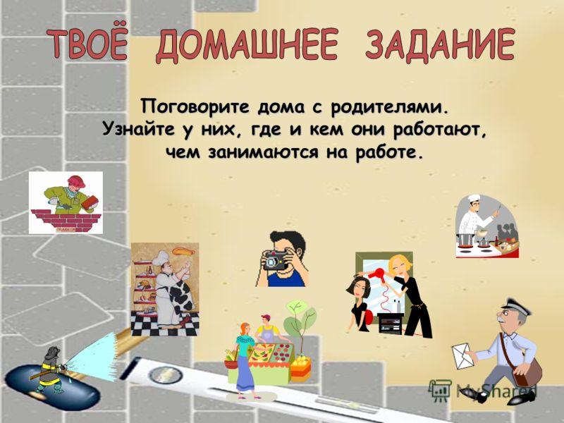 Поговорите дома с родителями. Узнайте у них, где и кем они работают, чем занимаются на работе.