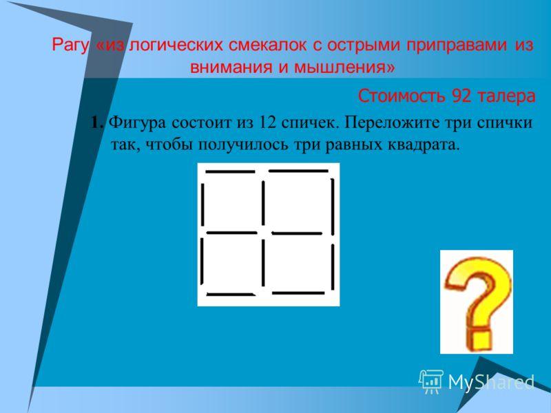 Рагу «из логических смекалок с острыми приправами из внимания и мышления» Стоимость 92 талера 1. Фигура состоит из 12 спичек. Переложите три спички так, чтобы получилось три равных квадрата.