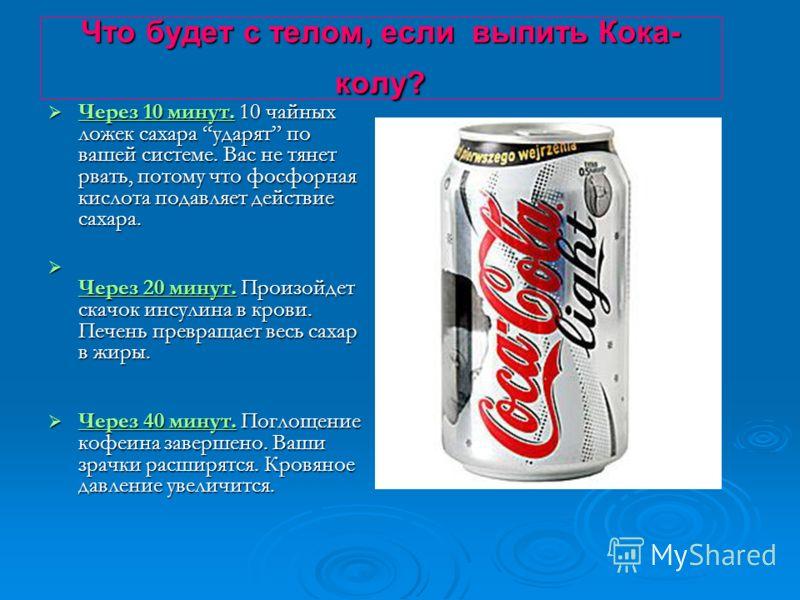 Что будет с телом, если выпить Кока- колу? Через 10 минут. 10 чайных ложек сахара ударят по вашей системе. Вас не тянет рвать, потому что фосфорная кислота подавляет действие сахара. Ч ерез 20 минут. Произойдет скачок инсулина в крови. Печень превращ