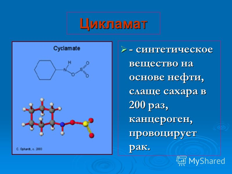 Цикламат - синтетическое вещество на основе нефти, слаще сахара в 200 раз, канцероген, провоцирует рак.