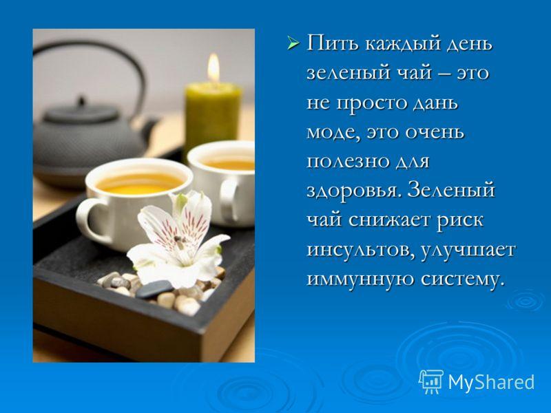 Пить каждый день зеленый чай – это не просто дань моде, это очень полезно для здоровья. Зеленый чай снижает риск инсультов, улучшает иммунную систему.