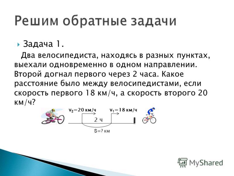 Задача 1. Два велосипедиста, находясь в разных пунктах, выехали одновременно в одном направлении. Второй догнал первого через 2 часа. Какое расстояние было между велосипедистами, если скорость первого 18 км/ч, а скорость второго 20 км/ч? S =? км v 2