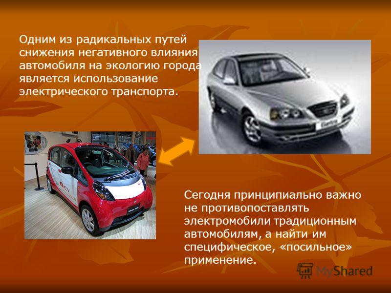 Сегодня принципиально важно не противопоставлять электромобили традиционным автомобилям, а найти им специфическое, «посильное» применение. Одним из радикальных путей снижения негативного влияния автомобиля на экологию города является использование эл