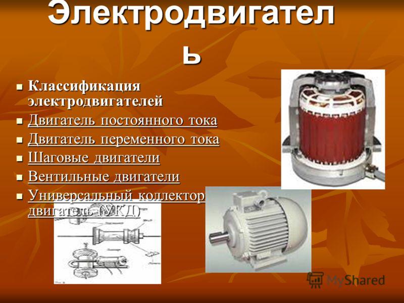 Электродвигател ь Классификация электродвигателей Двигатель постоянного тока Двигатель переменного тока Шаговые двигатели Вентильные двигатели Универсальный коллекторный двигатель (УКД)