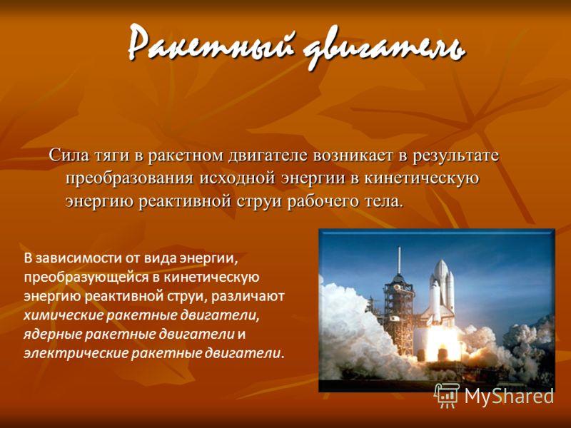 Ракетный двигатель Сила тяги в ракетном двигателе возникает в результате преобразования исходной энергии в кинетическую энергию реактивной струи рабочего тела. В зависимости от вида энергии, преобразующейся в кинетическую энергию реактивной струи, ра
