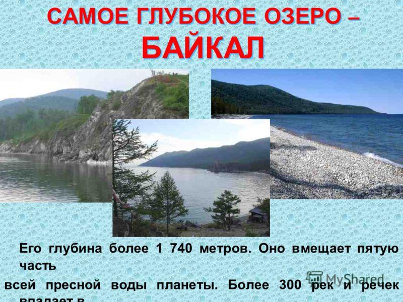 САМОЕ ГЛУБОКОЕ ОЗЕРО – БАЙКАЛ Его глубина более 1 740 метров. Оно вмещает пятую часть всей пресной воды планеты. Более 300 рек и речек впадает в озеро. А вытекает одна – величественная Ангара.