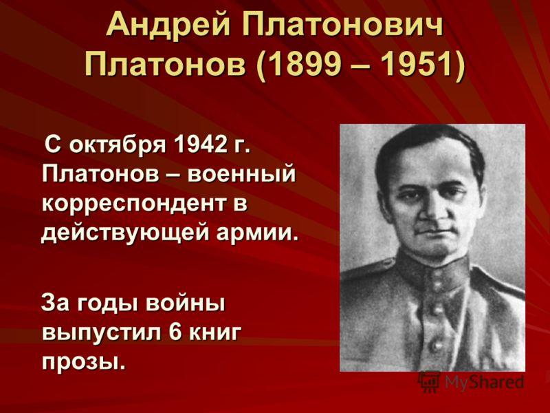 Андрей Платонович Платонов (1899 – 1951) С октября 1942 г. Платонов – военный корреспондент в действующей армии. За годы войны выпустил 6 книг прозы.