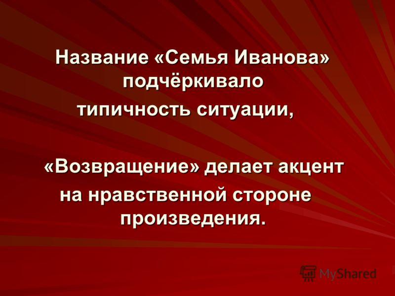 Название «Семья Иванова» подчёркивало типичность ситуации, «Возвращение» делает акцент на нравственной стороне произведения.